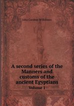 A Second Series of the Manners and Customs of the Ancient Egyptians Volume 1