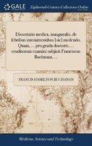 Dissertatio Medica, Inauguralis, de Febribus Intemittentibus [sic] Medendo. Quam, ... Pro Gradu Doctoris, ... Eruditorum Examini Subjicit Franciscus Buchanan, ...