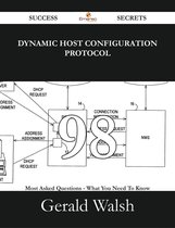 Dynamic Host Configuration Protocol 98 Success Secrets - 98 Most Asked Questions On Dynamic Host Configuration Protocol - What You Need To Know