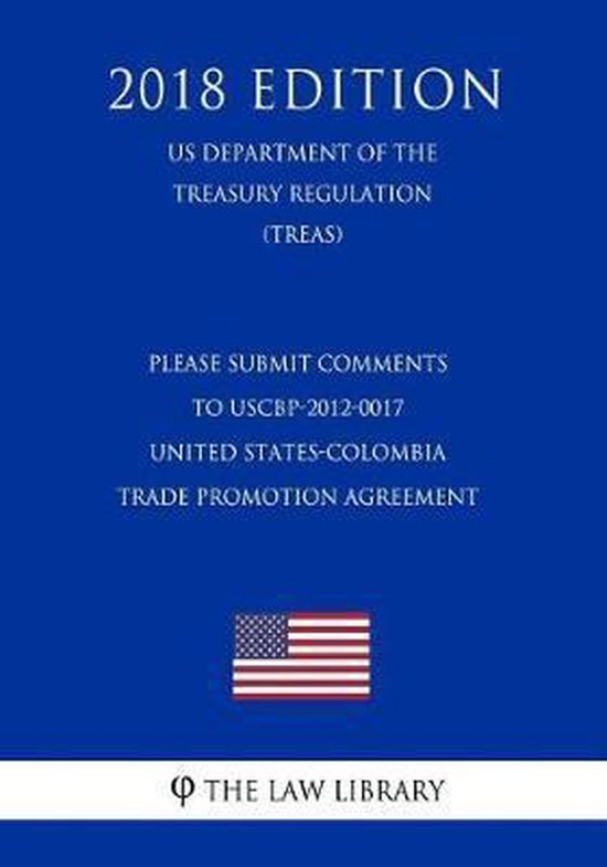 Please Submit Comments to Uscbp-2012-0017 - United States-Colombia Trade Promotion Agreement (Us Department of the Treasury Regulation) (Treas) (2018 Edition)