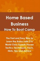 Home Based Business How To Boot Camp: The Fast and Easy Way to Learn the Basics with 216 World Class Experts Proven Tactics, Techniques, Facts, Hints, Tips and Advice