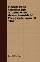 Message Of His Excellency John W. Geary To The General Assembly Of Pennsylvania, January 8, 1873