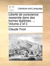 Libert de Conscience Resserre Dans Des Bornes Lgitimes. ... Volume 2 of 3