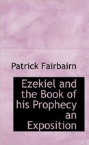 Ezekiel and the Book of His Prophecy an Exposition