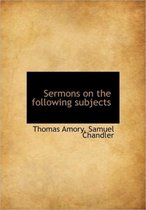 Sermons on the Following Subjects