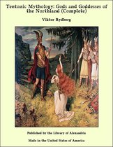 Teutonic Mythology: Gods and Goddesses of the Northland (Complete)