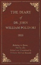 The Diary of Dr. John William Polidori - 1816 - Relating to Byron, Shelley, Etc. Edited and Elucidated by William Michael Rossetti