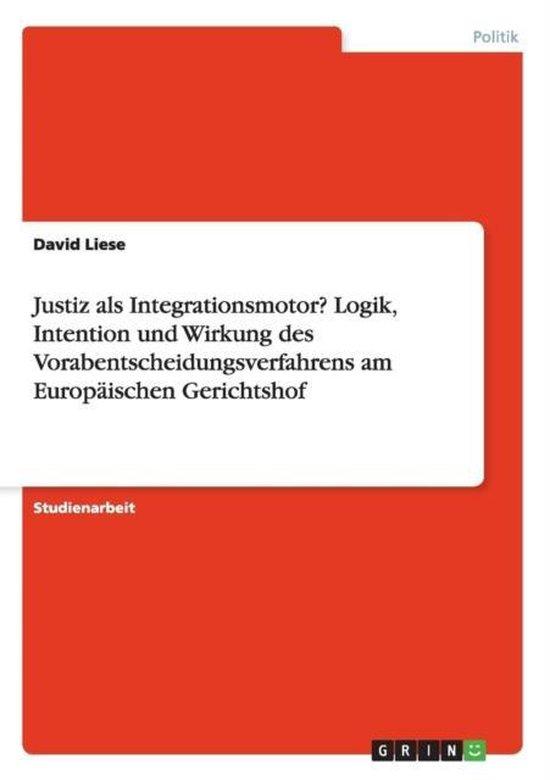 Justiz als Integrationsmotor? Logik, Intention und Wirkung des Vorabentscheidungsverfahrens am Europaischen Gerichtshof