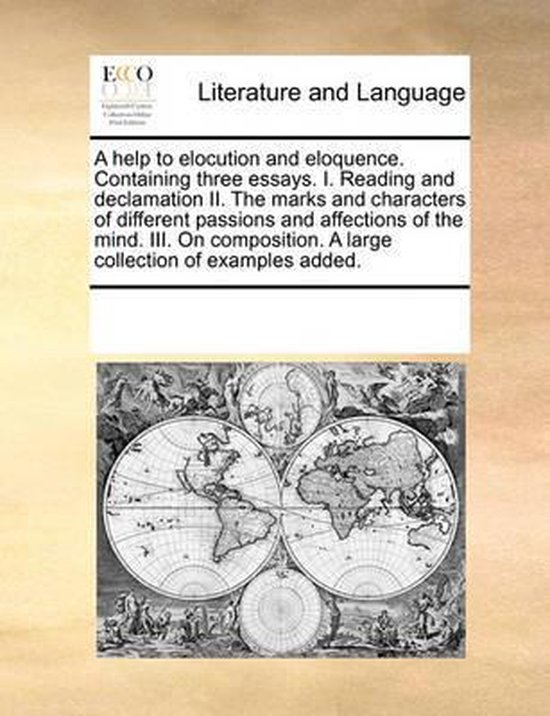 A Help to Elocution and Eloquence. Containing Three Essays. I. Reading and Declamation II. the Marks and Characters of Different Passions and Affections of the Mind. III. on Composition. a Large Collection of Examples Added