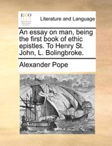 An Essay on Man, Being the First Book of Ethic Epistles. to Henry St. John, L. Bolingbroke