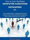 How to Land a Top-Paying Computer hardware developers Job: Your Complete Guide to Opportunities, Resumes and Cover Letters, Interviews, Salaries, Promotions, What to Expect From Recruiters and More