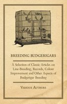 Breeding Budgerigars - A Selection of Classic Articles on Line-Breeding, Records, Colour Improvement and Other Aspects of Budgerigar Breeding