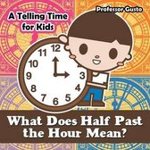 What Does Half Past the Hour Mean?- A Telling Time Book for Kids