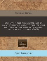 Seventy Eight Characters of So Many Vertuous and Vitious Persons Written by One Well Acquainted with Most of Them. (1677)