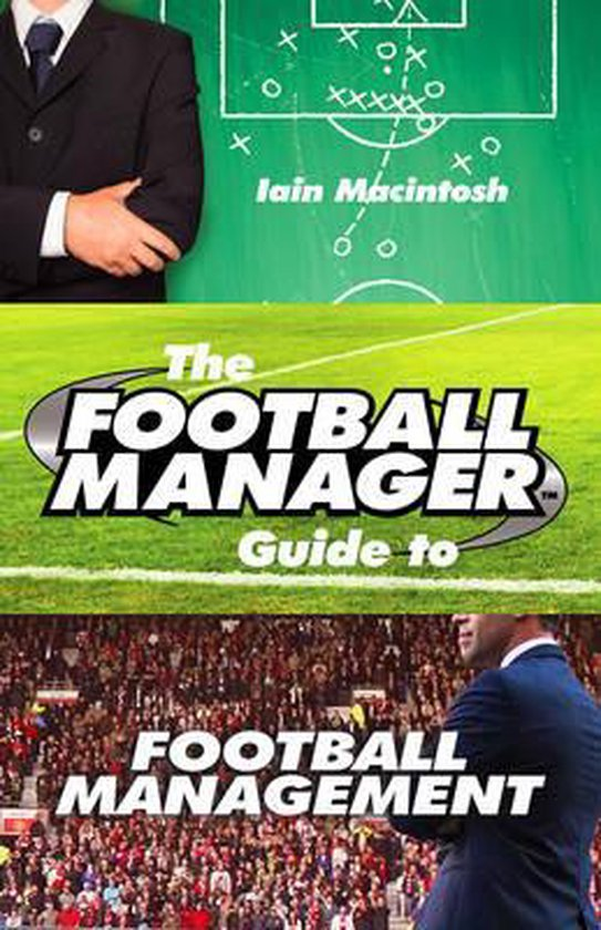 The Football Manager's Guide to Football Management - Iain Macintosh
