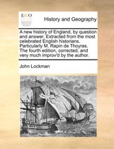 A New History of England, by Question and Answer. Extracted from the Most Celebrated English Historians. Particularly M. Rapin de Thoyras. the Fourth Edition, Corrected, and Very Much Improv'd by the Author