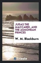 Judas the Maccabee, and the Asmonean Princes
