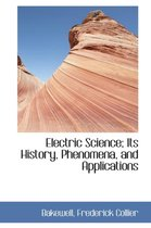 Electric Science; Its History, Phenomena, and Applications