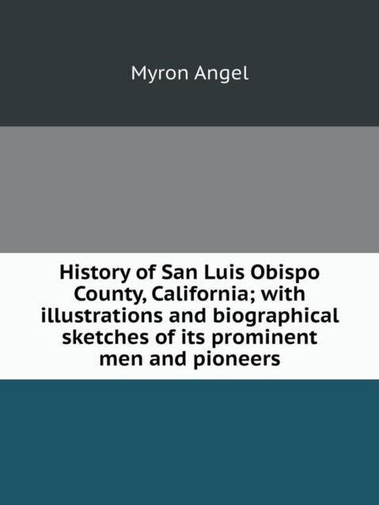 History of San Luis Obispo County, California; With Illustrations and Biographical Sketches of Its Prominent Men and Pioneers