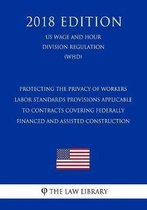 Protecting the Privacy of Workers - Labor Standards Provisions Applicable to Contracts Covering Federally Financed and Assisted Construction (Us Wage and Hour Division Regulation) (Whd) (2018 Edition)