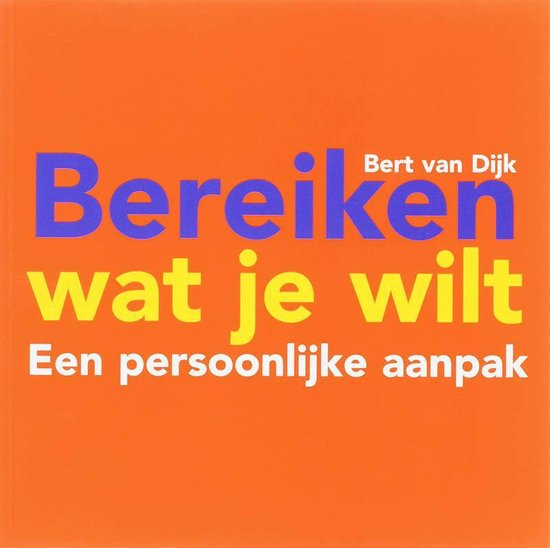 Bereiken wat je wilt / druk Heruitgave - Bert van Dijk |