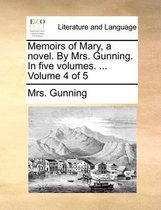 Memoirs of Mary, a Novel. by Mrs. Gunning. in Five Volumes. ... Volume 4 of 5