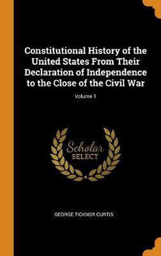 Constitutional History of the United States from Their Declaration of Independence to the Close of the Civil War; Volume 1