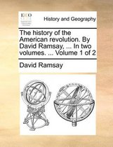 The History of the American Revolution. by David Ramsay, ... in Two Volumes. ... Volume 1 of 2