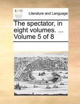 The Spectator, in Eight Volumes. ... Volume 5 of 8
