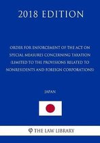 Order for Enforcement of the Act on Special Measures Concerning Taxation (Limited to the Provisions Related to Nonresidents and Foreign Corporations) (Japan) (2018 Edition)