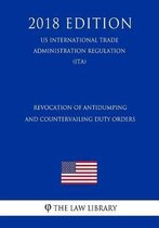 Revocation of Antidumping and Countervailing Duty Orders (Us International Trade Administration Regulation) (Ita) (2018 Edition)