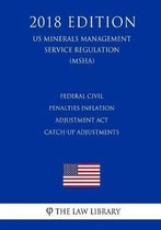 Federal Civil Penalties Inflation Adjustment ACT Catch-Up Adjustments (Us Mine Safety and Health Administration Regulation) (Msha) (2018 Edition)