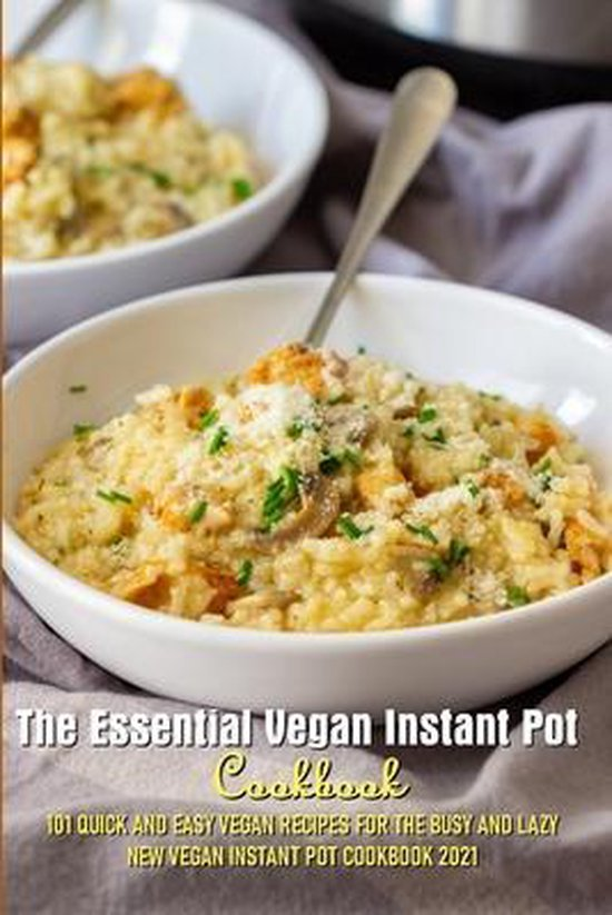 The Essential Vegan Instant Pot Cookbook 101 Quick And Easy Vegan Recipes For The Busy And Lazy New Vegan Instant Pot Cookbook 2021