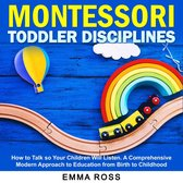 Montessori Toddler Disciplines: How to Talk so Your Children Will Listen. A Comprehensive Modern Approach to Education from Birth to Childhood