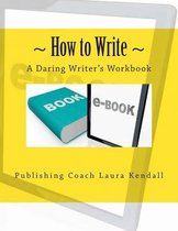 How to write - A Daring Writer's Workbook: Companion workbook for