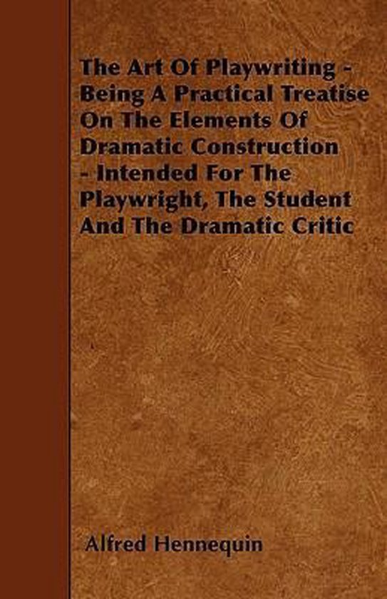 The Art Of Playwriting - Being A Practical Treatise On The Elements Of Dramatic Construction - Intended For The Playwright, The Student And The Dramatic Critic