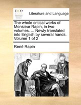 The Whole Critical Works of Monsieur Rapin, in Two Volumes. ... Newly Translated Into English by Several Hands. Volume 1 of 2