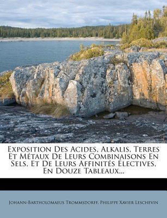Exposition Des Acides, Alkalis, Terres Et M Taux de Leurs Combinaisons En Sels, Et de Leurs Affinit S Lectives, En Douze Tableaux...