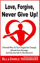 Omslag Love, Forgive, Never Give Up!: 3 Powerful Ways To Turn Tragedy Into Triumph, Adversity Into Advantage, And Take Your Life To The Next Level