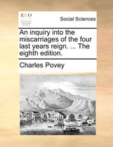 An Inquiry Into the Miscarriages of the Four Last Years Reign. ... the Eighth Edition