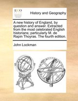 A New History of England, by Question and Answer. Extracted from the Most Celebrated English Historians; Particularly M. de Rapin Thoyras. the Fourth Edition.