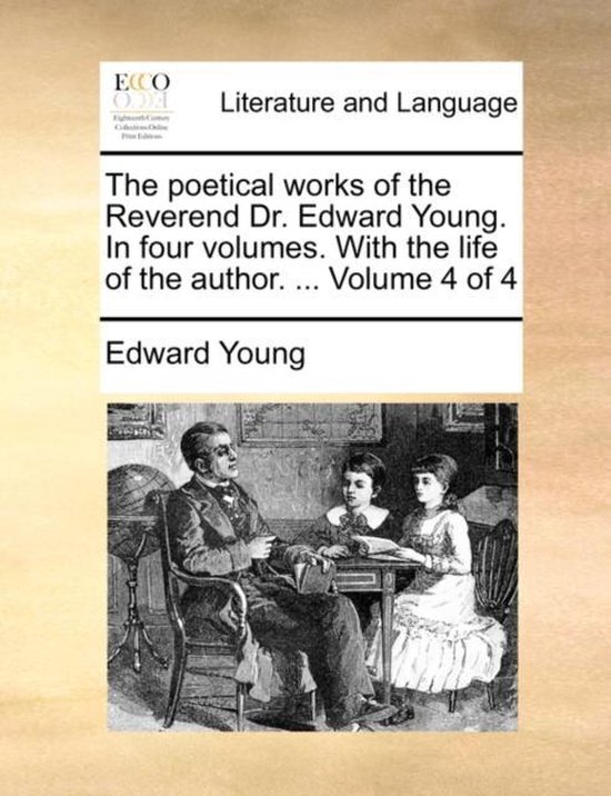 The Poetical Works of the Reverend Dr. Edward Young. in Four Volumes. with the Life of the Author. ... Volume 4 of 4