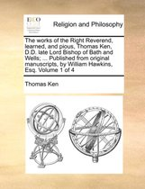 The Works of the Right Reverend, Learned, and Pious, Thomas Ken, D.D. Late Lord Bishop of Bath and Wells; ... Published from Original Manuscripts, by William Hawkins, Esq. Volume 1 of 4