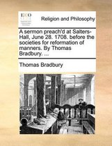 A Sermon Preach'd at Salters-Hall, June 28. 1708. Before the Societies for Reformation of Manners. by Thomas Bradbury. ...