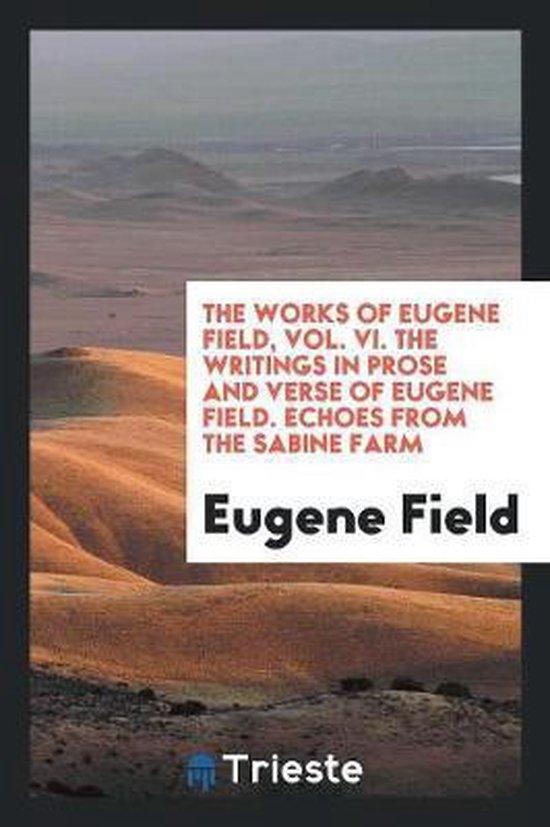The Works of Eugene Field, Vol. VI. the Writings in Prose and Verse of Eugene Field. Echoes from the Sabine Farm