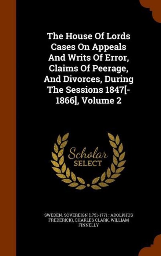 The House of Lords Cases on Appeals and Writs of Error, Claims of Peerage, and Divorces, During the Sessions 1847[-1866], Volume 2