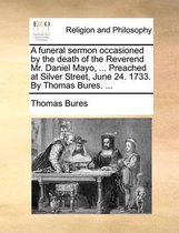 A Funeral Sermon Occasioned by the Death of the Reverend Mr. Daniel Mayo, ... Preached at Silver Street, June 24. 1733. by Thomas Bures. ...