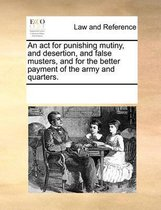 An ACT for Punishing Mutiny, and Desertion, and False Musters, and for the Better Payment of the Army and Quarters.