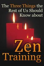 The Three Things the Rest of Us Should Know about Zen Training