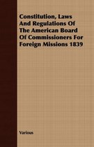 Constitution, Laws And Regulations Of The American Board Of Commissioners For Foreign Missions 1839